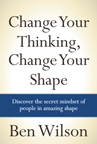 Change Your Thinking, Change Your Shape Ben Wilson